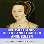 British Legends: The Life and Legacy of Anne Boleyn |  Charles River Editors