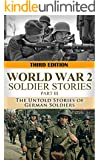 World War 2: Soldier Stories Part III: The Untold Stories of German Soldiers (World War 2 Soldier Stories Book 3)