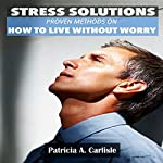 Stress Solutions: Proven Methods on How to Live Without Worry | Patricia Carlisle