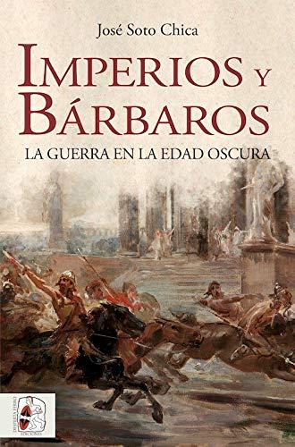 Imperios y bárbaros: La guerra en la Edad Oscura (Historia medieval) por Soto Chica, José