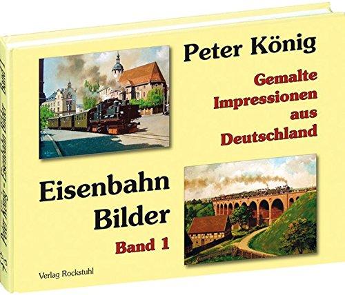 PETER KÖNIG - EISENBAHN BILDER - Band 1: Gemalte Impressionen aus Deutschland