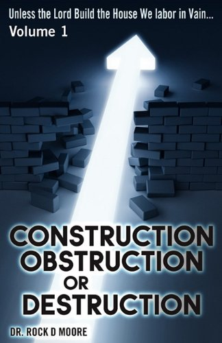 Unless the Lord Build the House….They Labor in Vain (Psalm 127: 1): Volume I: Construction, Obstruction, or Destruction