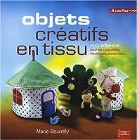 Objets créatifs en tissu : 40 idées pour les couturières, tricoteuses, brodeuses... par Marie Bourrely