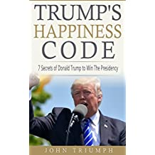 TRUMP'S HAPPINESS CODE: 7 Secrets of Donald Trump to Win The Presidency