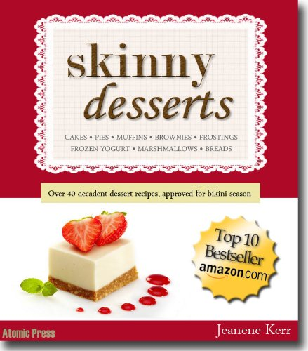 Skinny Desserts: Over 40 Scrumptious & Guilt-free Cakes, Cookies, and Pastry Recipes for Bikini Season