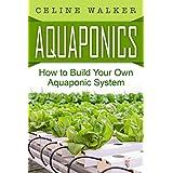 Aquaponics: How to Build Your Own Aquaponic System (Aquaponic Gardening, Hydroponics, Homesteading)