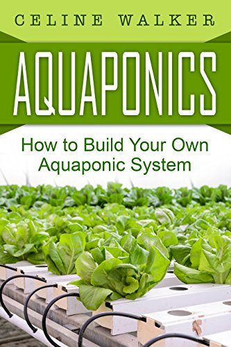 Aquaponics: How to Build Your Own Aquaponic System (Aquaponic Gardening, Hydroponics, Homesteading) by [Walker, Celine]