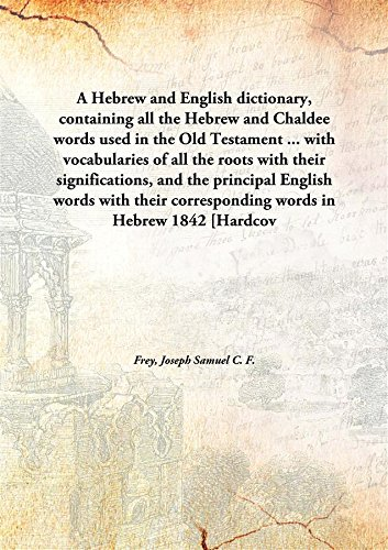 Download A Hebrew and English dictionary, containing all the Hebrew and Chaldee words used in the Old Testament ... with vocabularies of all the roots with their significations, and the principal English words with their corresponding words in Hebrew PDF