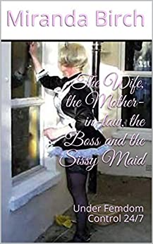 The Wife, the Mother-in-law, the Boss and the Sissy Maid: Under Femdom Control 24/7 (English Edition) por [Birch, Miranda]