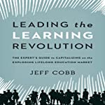 Leading the Learning Revolution: The Expert's Guide to Capitalizing on the Exploding Lifelong Education Market   Jeff Cobb