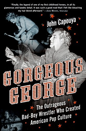 Read Online Gorgeous George: The Outrageous Bad-Boy Wrestler Who Created American Pop Culture pdf epub