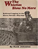 The Whistles Blow No More : Railroad Logging in the Sierra Nevada 1874 - 1942