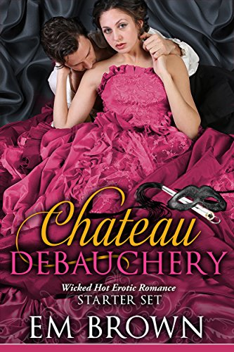 The Chateau Debauchery Starter Set: Wicked Hot Erotic Romance (Chateau Debauchery, Books 1 & 2) by [Brown, Em]