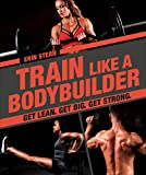 Train Like a Bodybuilder: Get Lean. Get Big. Get Strong.