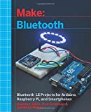 Make: Bluetooth: Mobile Phone, Arduino, and Raspberry Pi Projects with BLE (Make : Technology on Your Time)