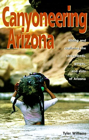 Canyoneering Arizona: Hiking and Exploring the Streambeds, Gorges and Slots of Arizona (Hiking & Biking) (Best Mountain Biking In Arizona)