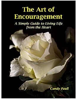 The Art of Encouragement: A Simple Guide to Living Life from the Heart (The Artful Living Series Book 2) by [Paull, Candy]