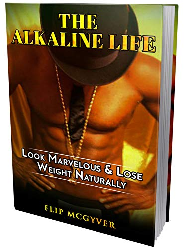 THE ALKALINE LIFE: LOOK MARVELOUS & LOSE WEIGHT NATURALLY (THE ALKALINE LIFE DIET SERIES Book 1)