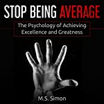 Stop Being Average: The Psychology of Achieving Excellence and Greatness | M.S. Simon