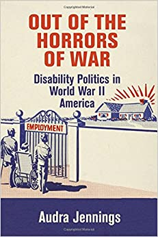 Out of the Horrors of War: Disability Politics in World War II America (Politics and Culture in Modern America)