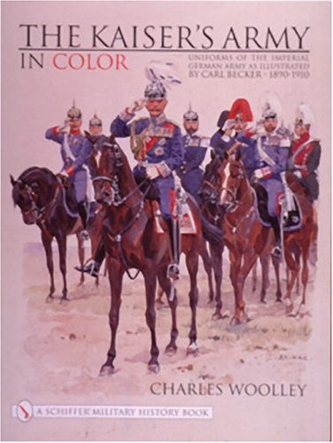 The Kaiser's Army in Color: Uniforms of the Imperial German Army (Schiffer Military History) ()