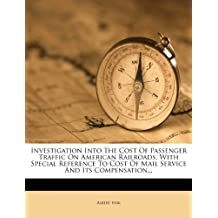 Investigation Into The Cost Of Passenger Traffic On American Railroads, With Special Reference To Cost Of Mail Service And Its Compensation...