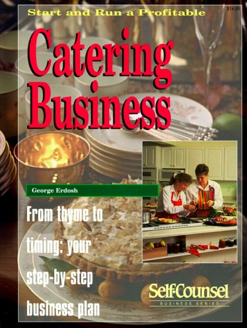 Start and Run a Profitable Catering Business: From Thyme to Timing: Your Step-By-Step Business Plan (Self-Counsel Business Series)