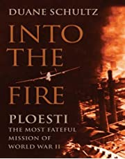Into the Fire: Ploesti, the Most Fateful Mission of World War II