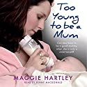 Too Young to Be a Mum: Can Jess learn to be a good mummy when she is only a child herself? Audiobook by Maggie Hartley Narrated by Penny MacDonald