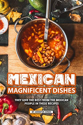 Mexican Magnificent Dishes: They Give the Best from The Mexican People in These Recipes