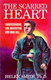 The Scarred Heart : Understanding and Identifying Kids Who Kill, Smith, Helen, 0615112234
