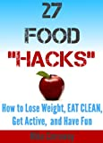 "27 Food ""Hacks"" - How to Eat Clean, Lose Weight, Get Active, and Have FUN!"