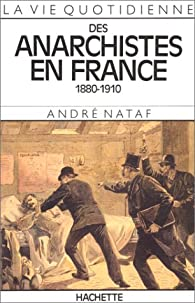 La Vie quotidienne des anarchistes en France, 1880-1910 par André Nataf