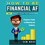 Credit, Taxes and Budgeting: How to Be Financial AF: A Beginner's Guide for Millennials & Graduates, Book 1 | Sam Woke