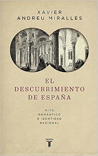 El descubrimiento de España: Mito romántico e identidad nacional Historia: Amazon.es: Xavier Andreu: Libros