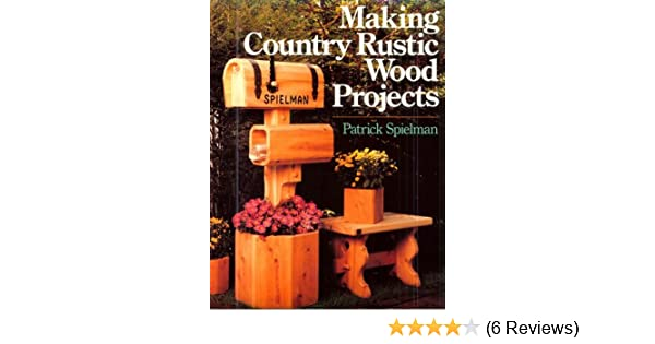 Making Country Rustic Wood Projects Patrick E Spielman
