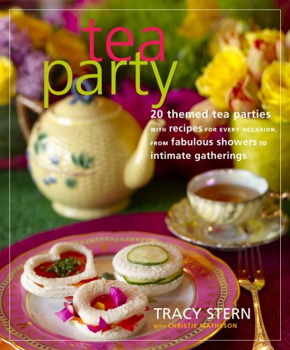 Tea Party: 20 Themed Tea Parties with Recipes for Every Occasion, from Fabulous Showers to Intimate Gatherings (Best Tea Party Recipes)