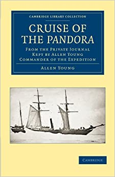 Book Cruise of the Pandora: From the Private Journal Kept by Allen Young, R.N.R. F.R.G.S. F.R.A.S. etc. Commander of the Expedition (Cambridge Library Collection - Polar Exploration)