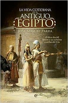 La vida cotidiana en el Antiguo Egipto.: El día a día del faraón y sus súbditos a orillas del Nilo. (Historia)