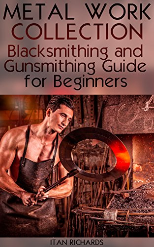 Metal Work Collection: Blacksmithing and Gunsmithing Guide for Beginners: (Blacksmithing Guide, Gunsmithing Guide) by [Richards, Itan ]