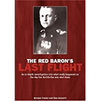 Red Baron's Last Flight: An In-depth Investigation into What Really Happened on the Day Von Richthofen Was Shot Down