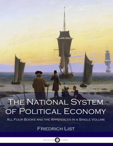 The National System of Political Economy: All Four Books and the Appendices in a Single Volume