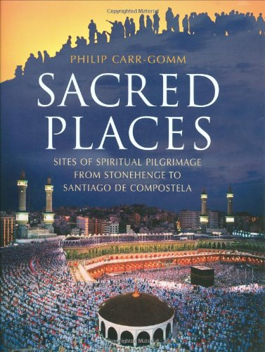 Sacred Places: Sites of Spiritual Pilgrimage from Stonehenge to Santiago de Compostela
