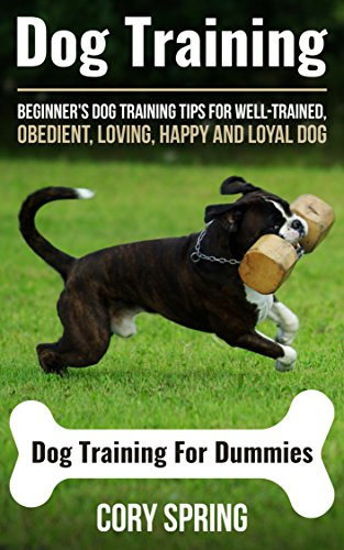 Dog Training: Dog Training: Beginner's Dog Training Tips For Well-Trained, Obedient, Loving, Happy and Loyal Dog - Dog Training For Dummies (Dog Training, ... Dog, Housetraining Puppy Book 3)