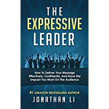 The Expressive Leader: How To Deliver Your Message Effectively, Confidently, And Have The Impact You Want On The Audience