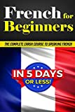 French for Beginners: The COMPLETE Crash Course to Speaking French in 5 DAYS OR LESS!