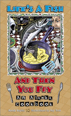 Life's a Fish and Then You Fry: An Alaska Cookbook by Randy Bayliss