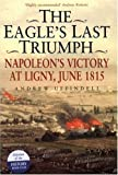 Front cover for the book The Eagle's Last Triumph: Napoleon's Victory at Ligny, June 1815 by Andrew Uffindell