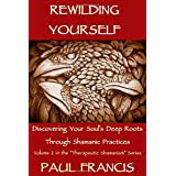 Rewilding Yourself: Discovering Your Soul's Deep Roots Through Shamanic Practices (Therapeutic Shamanism)