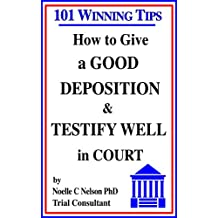 How to Give a Good Deposition and Testify Well in Court: 101 Winning Tips
